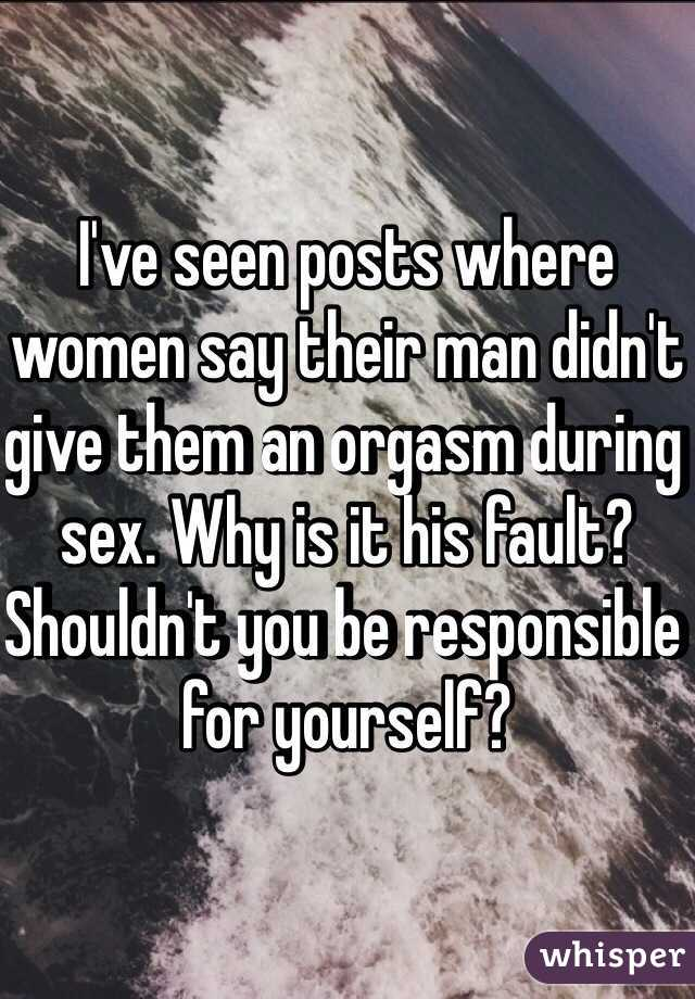 I've seen posts where women say their man didn't give them an orgasm during sex. Why is it his fault? Shouldn't you be responsible for yourself?