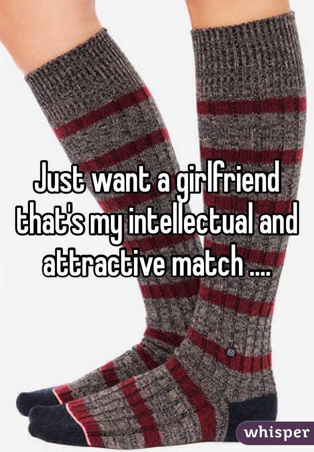 Just want a girlfriend that's my intellectual and attractive match ....