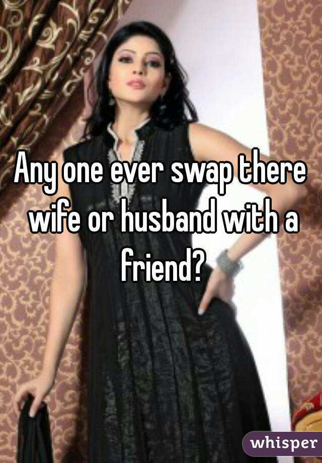Any one ever swap there wife or husband with a friend?