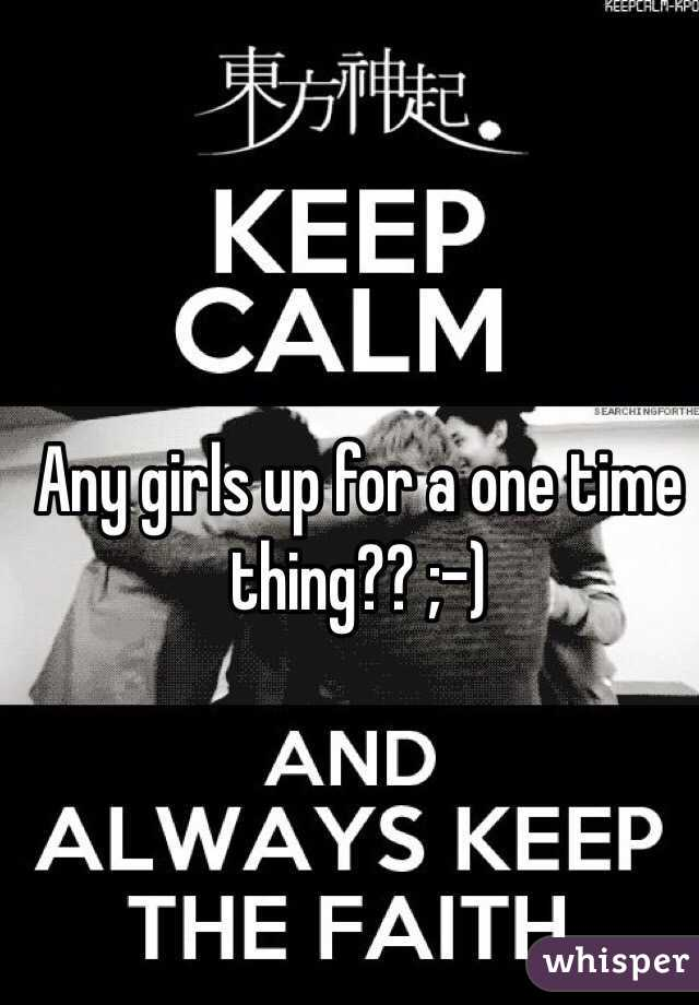 Any girls up for a one time thing?? ;-)