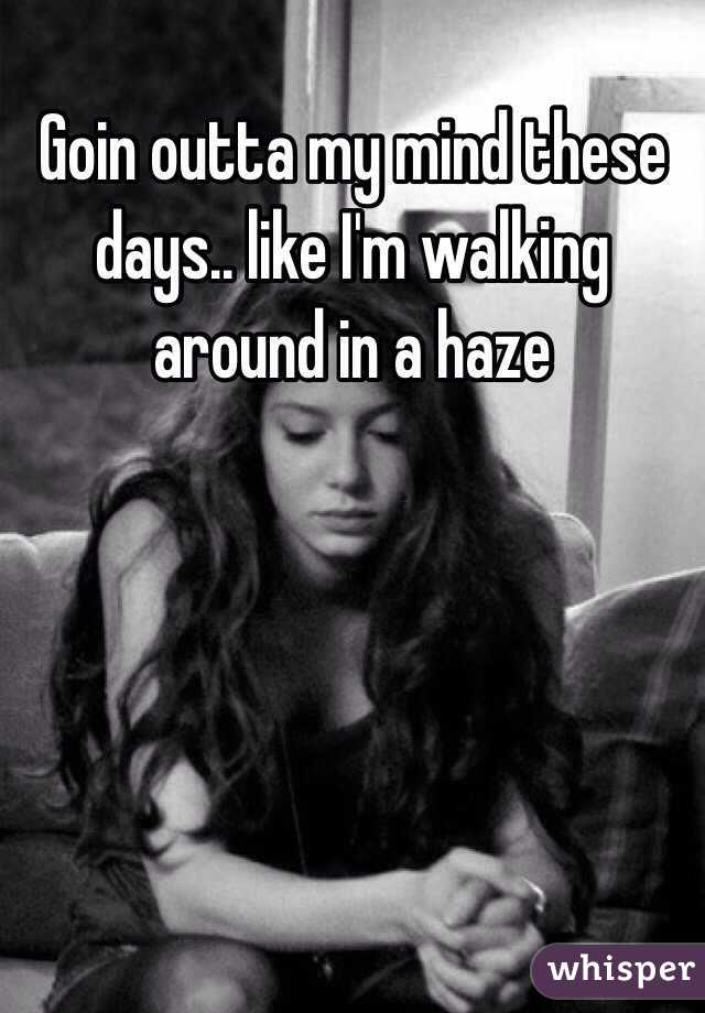 Goin outta my mind these days.. like I'm walking  around in a haze