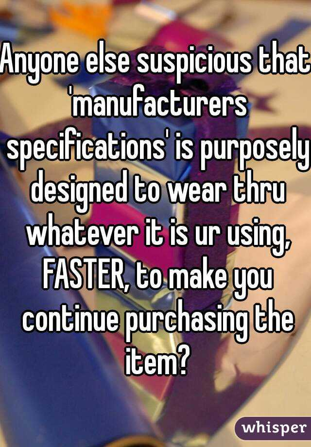 Anyone else suspicious that 'manufacturers specifications' is purposely designed to wear thru whatever it is ur using, FASTER, to make you continue purchasing the item?