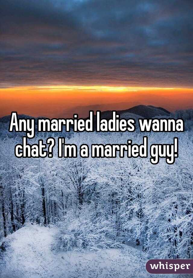 Any married ladies wanna chat? I'm a married guy!