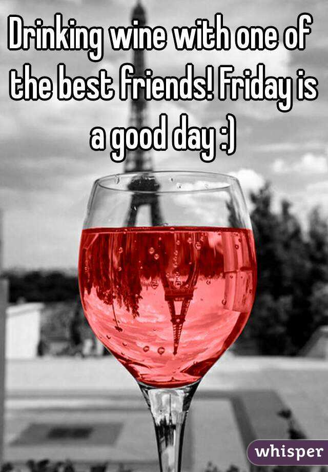 Drinking wine with one of the best friends! Friday is a good day :)