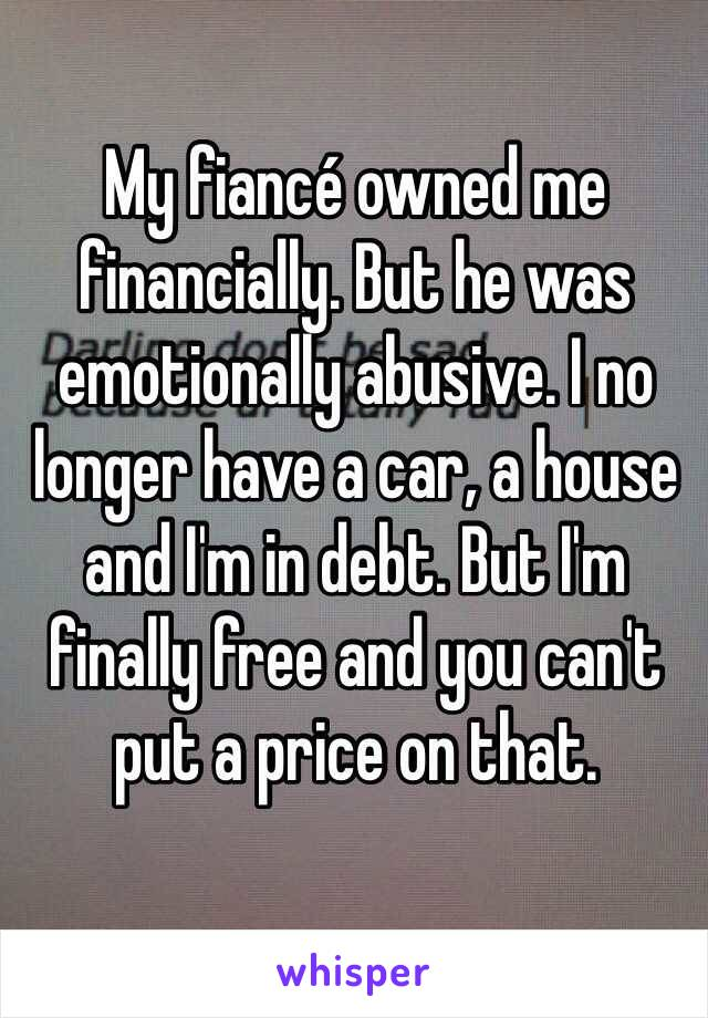 My fiancé owned me financially. But he was emotionally abusive. I no longer have a car, a house and I'm in debt. But I'm finally free and you can't put a price on that.