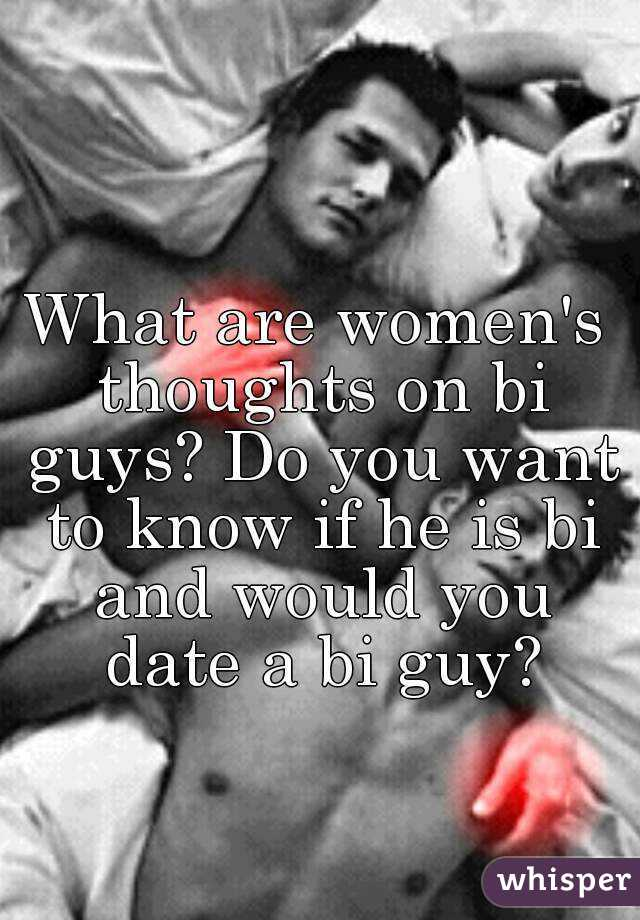 What are women's thoughts on bi guys? Do you want to know if he is bi and would you date a bi guy?