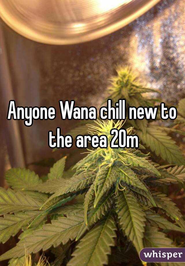 Anyone Wana chill new to the area 20m