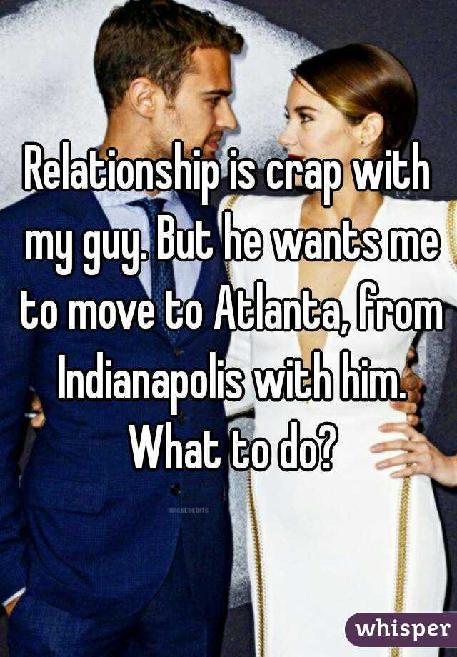 Relationship is crap with my guy. But he wants me to move to Atlanta, from Indianapolis with him. What to do?