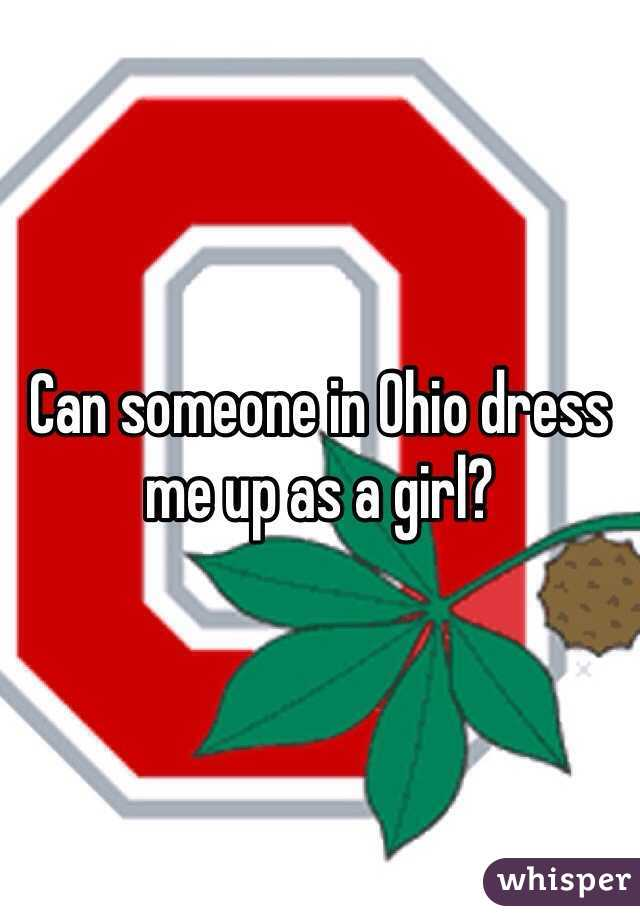 Can someone in Ohio dress me up as a girl?
