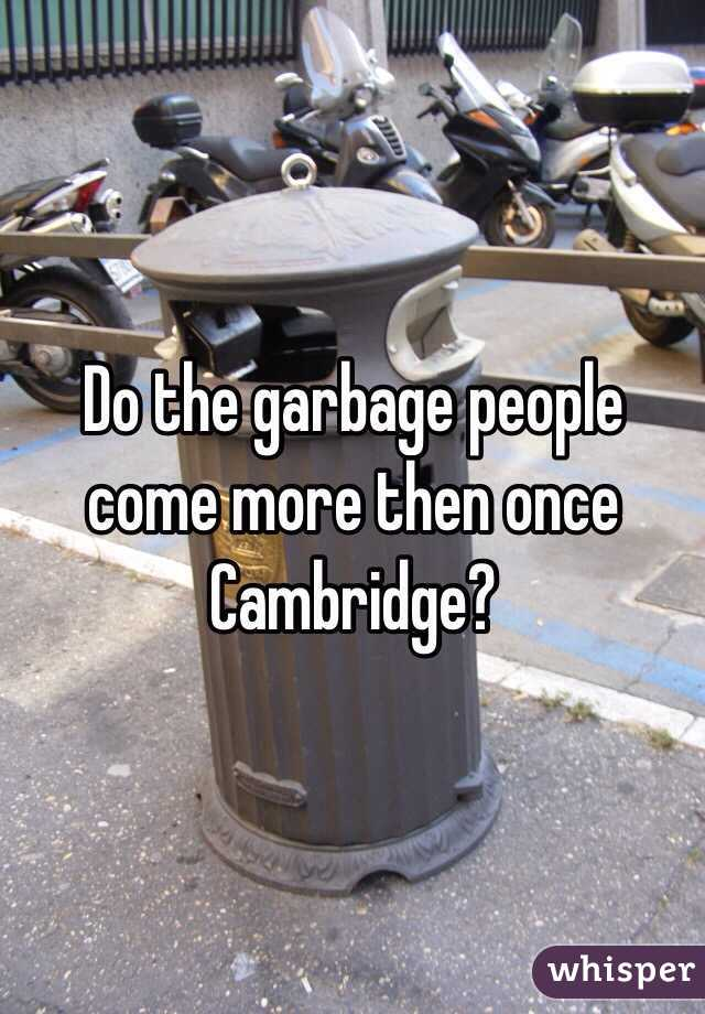 Do the garbage people come more then once Cambridge?