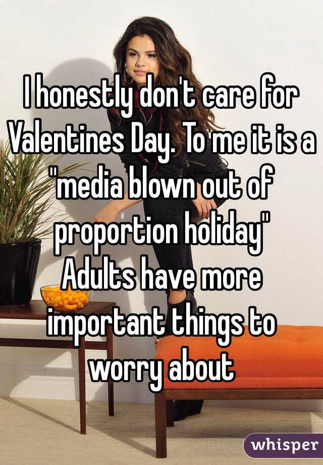 "I honestly don't care for Valentines Day. To me it is a ""media blown out of proportion holiday""  Adults have more important things to worry about"