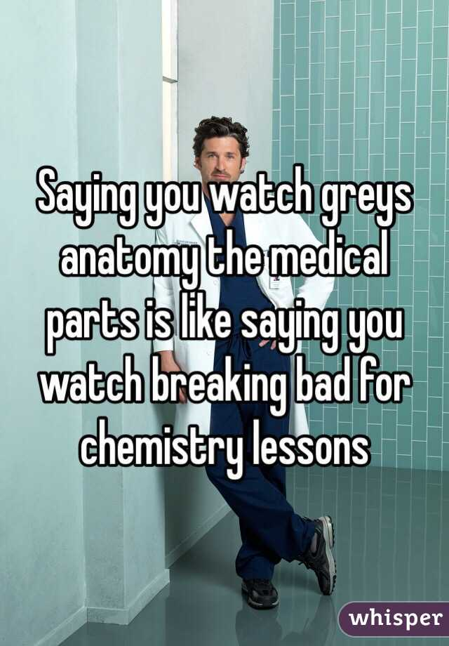 Saying You Watch Greys Anatomy The Medical Parts Is Like Saying You