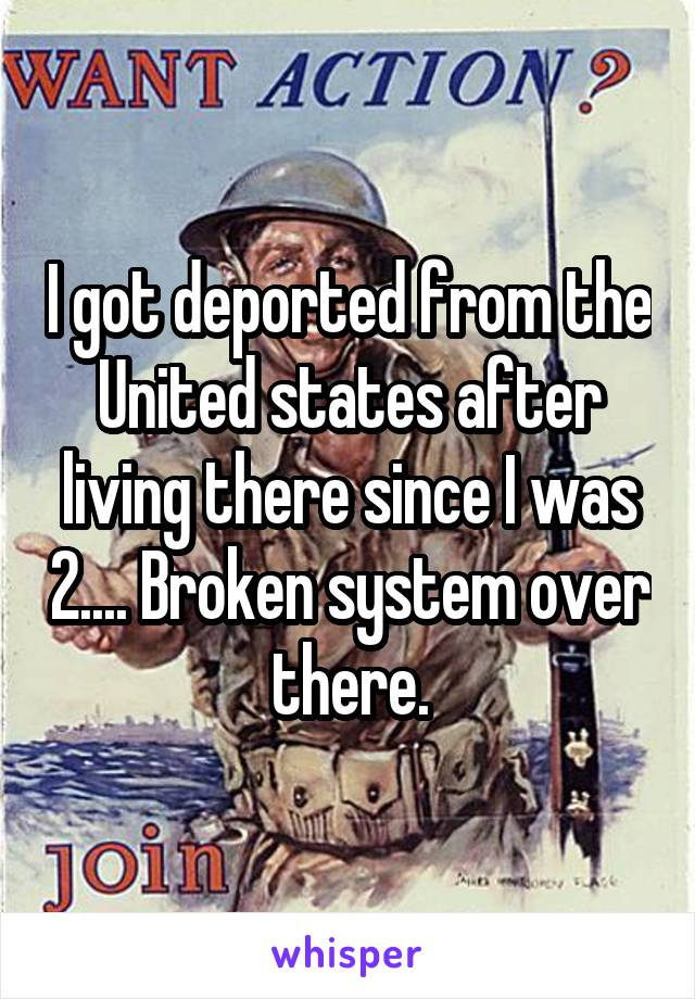 I got deported from the United states after living there since I was 2.... Broken system over there.
