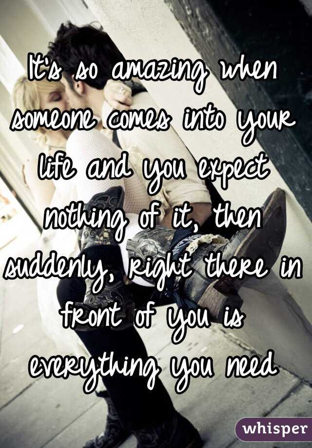 Itu0027s So Amazing When Someone Comes Into Your Life And You Expect Nothing Of  It, ...