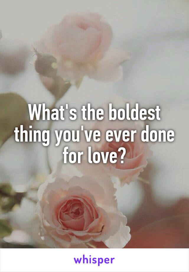 What's the boldest thing you've ever done for love?