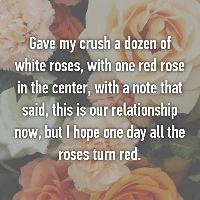 Gave my crush a dozen of white roses, with one red rose in the center, with a note that said, this is our relationship now, but I hope one day all the roses turn red.