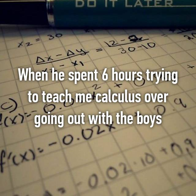 When he spent 6 hours trying to teach me calculus over going out with the boys