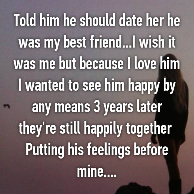 Told him he should date her he was my best friend...I wish it was me but because I love him I wanted to see him happy by any means 3 years later they're still happily together  Putting his feelings before mine....