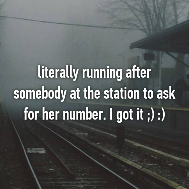 literally running after somebody at the station to ask for her number. I got it ;) :)