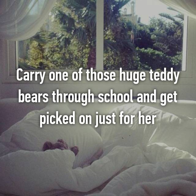 Carry one of those huge teddy bears through school and get picked on just for her