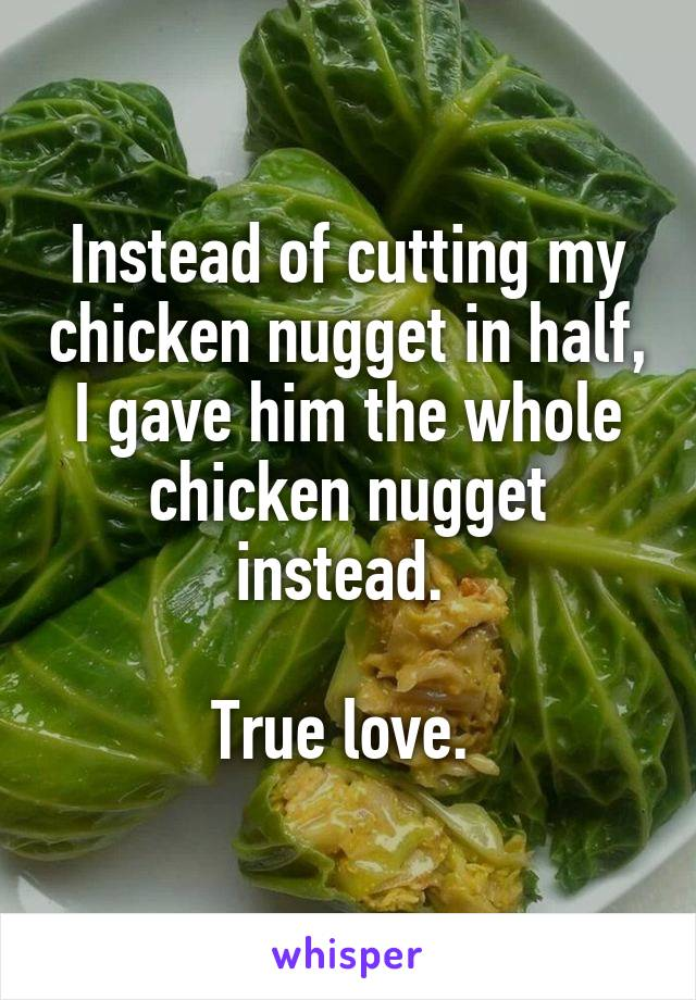 Instead of cutting my chicken nugget in half, I gave him the whole chicken nugget instead.   True love.