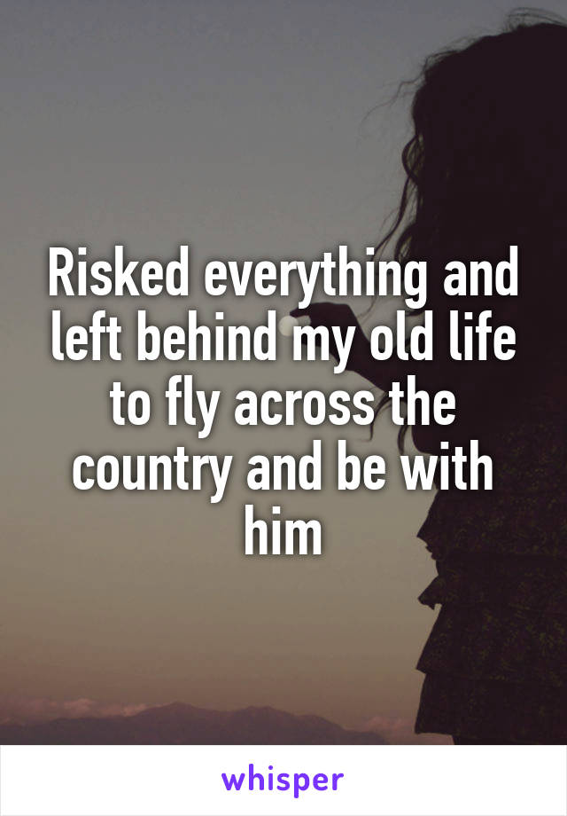 Risked everything and left behind my old life to fly across the country and be with him