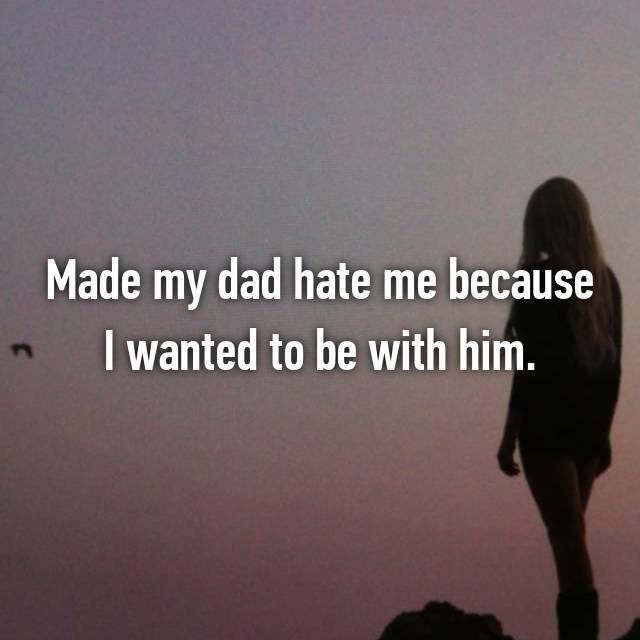 Made my dad hate me because I wanted to be with him.