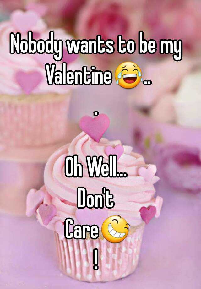 Nobody Wants To Be My Valentine😂... Oh Well... Donu0027t Care😆!