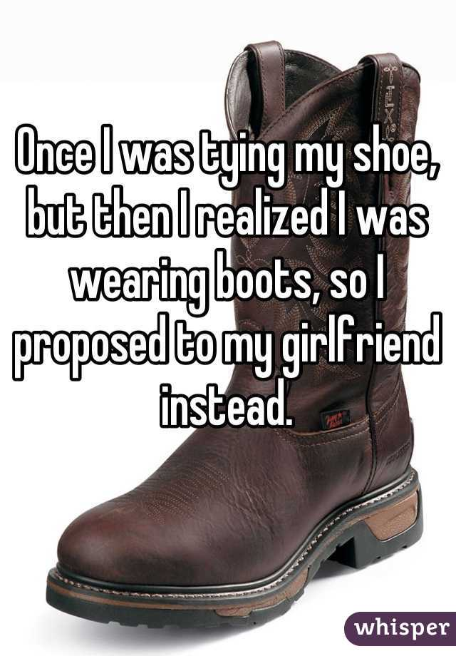 Once I was tying my shoe, but then I realized I was wearing boots, so I proposed to my girlfriend instead.