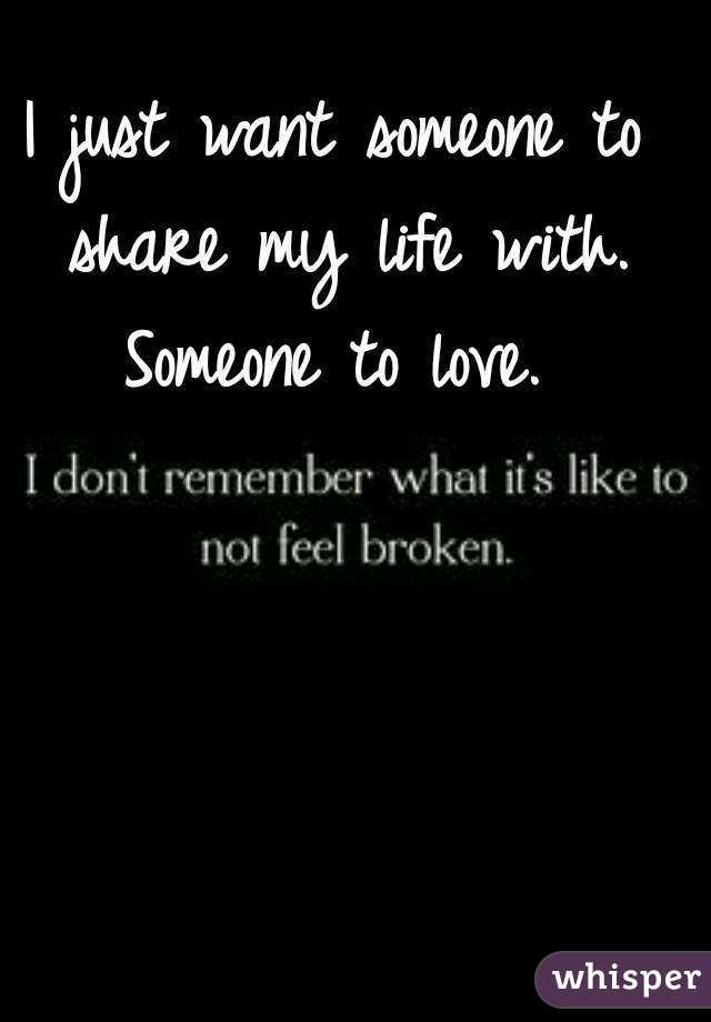 I just want someone to share my life with. Someone to love. 475f7c9bcc