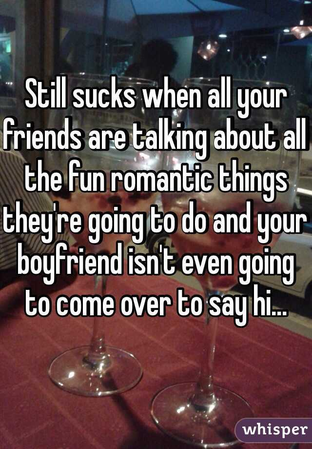 Still Sucks When All Your Friends Are Talking About The Fun Romantic Things Theyre Going To Do And Boyfriend