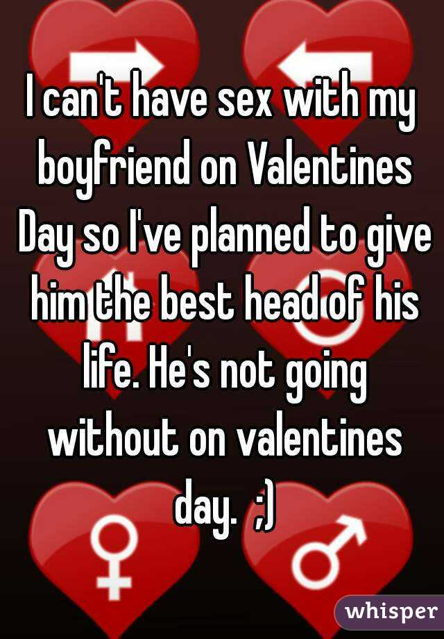 I Can T Have Sex With My Boyfriend On Valentines Day So I Ve Planned To