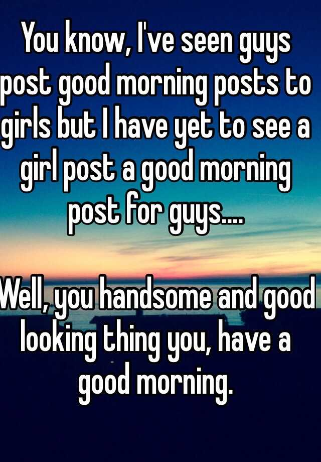 You know, I've seen guys post good morning posts to girls but I have
