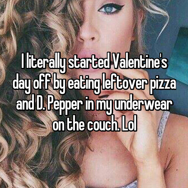 I literally started Valentine's day off by eating leftover pizza and D. Pepper in my underwear on the couch. Lol
