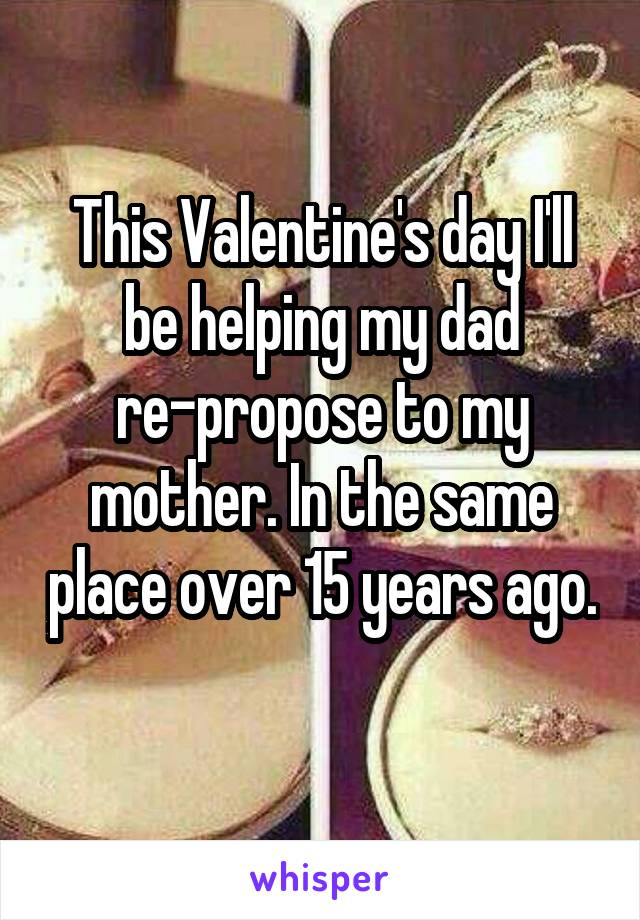 This Valentine's day I'll be helping my dad re-propose to my mother. In the same place over 15 years ago.