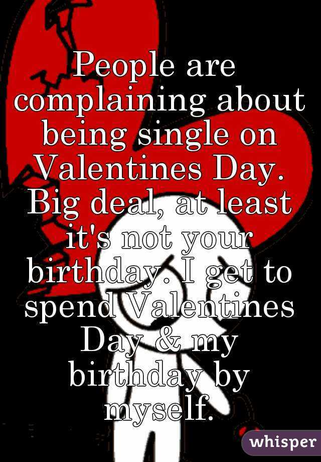 People Are Complaining About Being Single On Valentines Day. Big Deal, At  Least Itu0027s Not Your Birthday.
