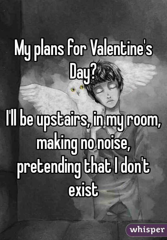 My Plans For Valentine S Day I Ll Be Upstairs In My Room Making