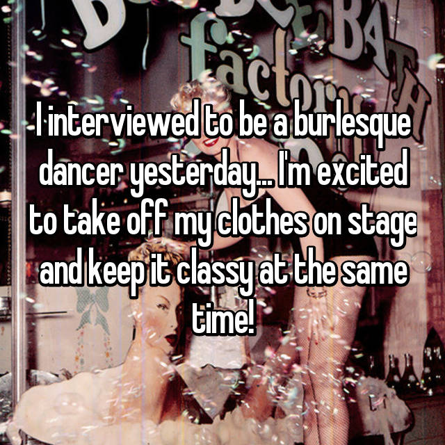 I interviewed to be a burlesque dancer yesterday... I'm excited to take off my clothes on stage and keep it classy at the same time!