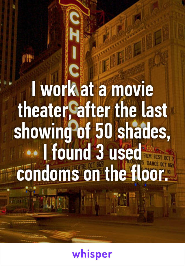 I work at a movie theater, after the last showing of 50 shades, I found 3 used condoms on the floor.