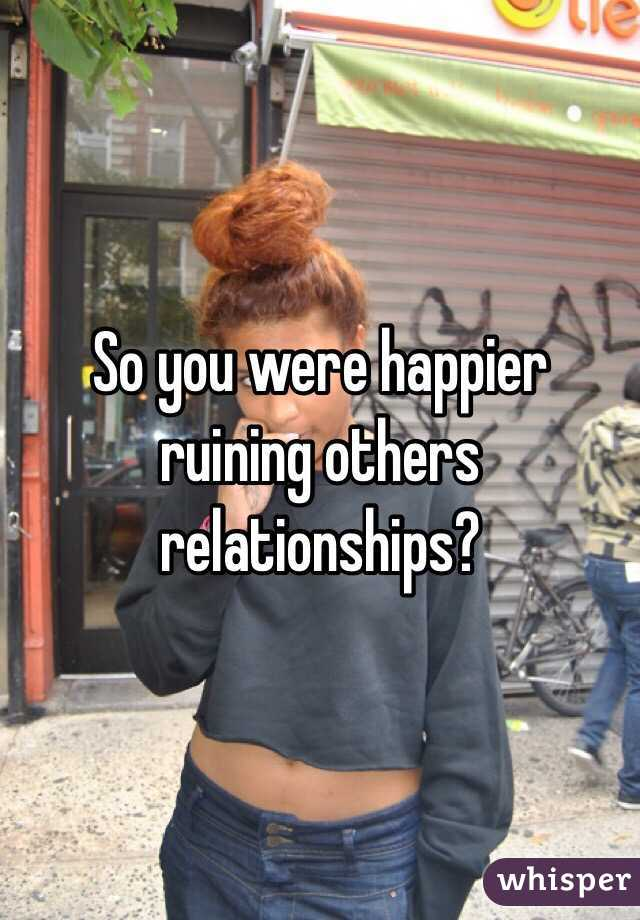 So you were happier ruining others relationships?
