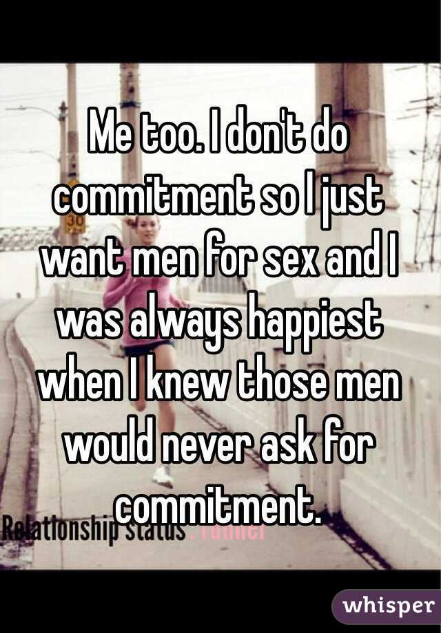 Me too. I don't do commitment so I just want men for sex and I was always happiest when I knew those men would never ask for commitment.