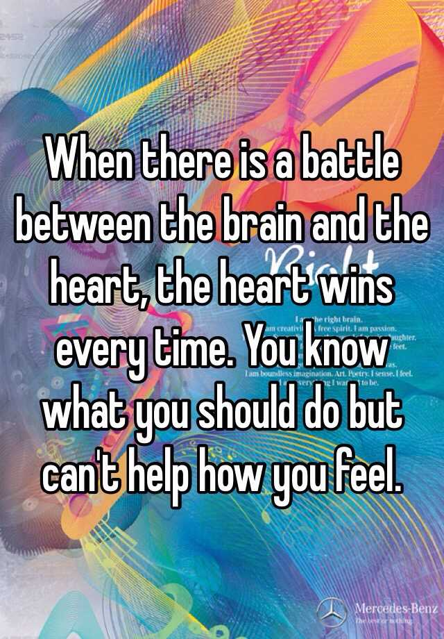 When There Is A Battle Between The Brain And The Heart, The Heart Wins  Every Time. You Know What You Should Do But Canu0027t Help How You Feel.