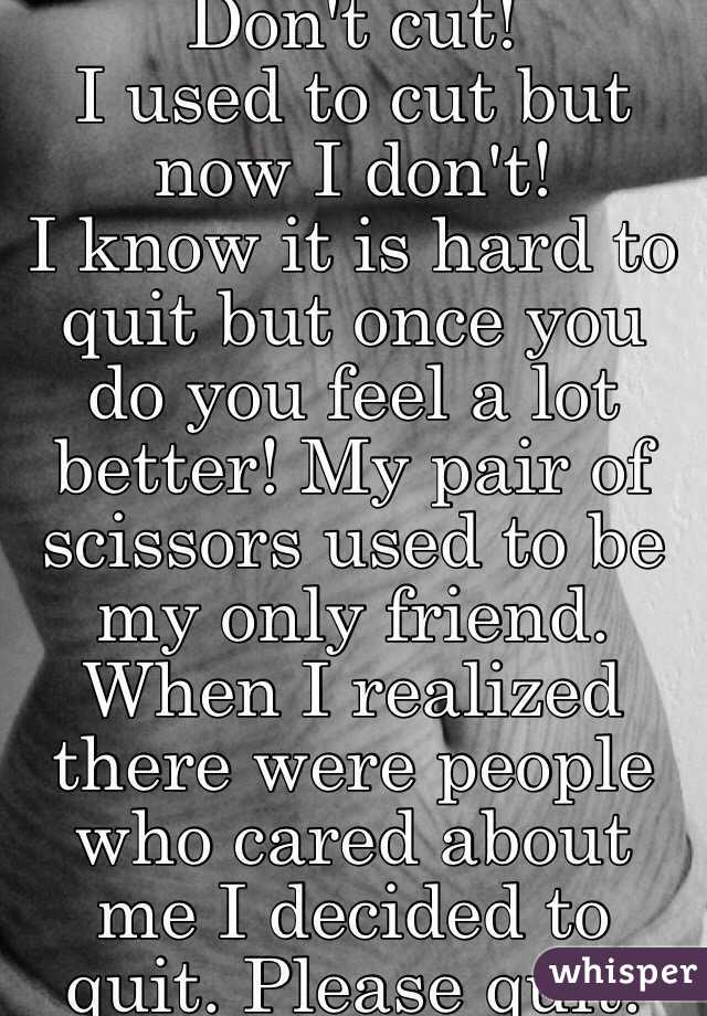 Don't cut!  I used to cut but now I don't! I know it is hard to quit but once you do you feel a lot better! My pair of scissors used to be my only friend. When I realized there were people who cared about me I decided to quit. Please quit.