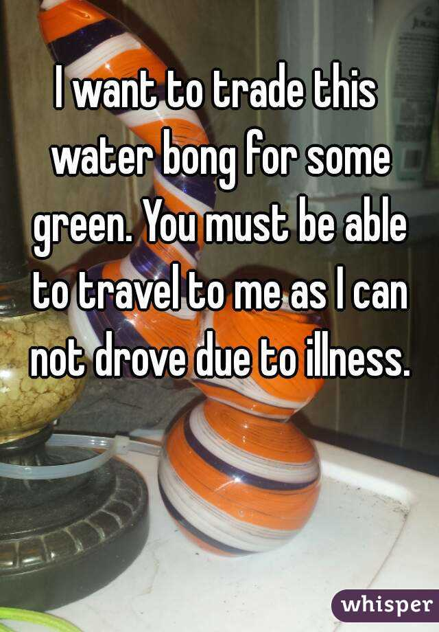 I want to trade this water bong for some green. You must be able to travel to me as I can not drove due to illness.