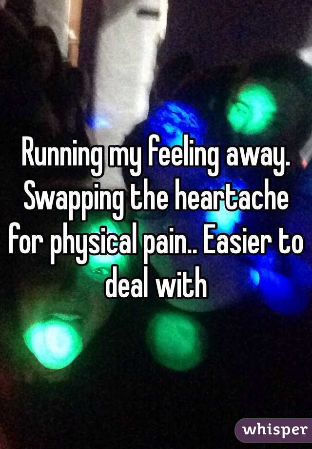Running my feeling away. Swapping the heartache for physical pain.. Easier to deal with