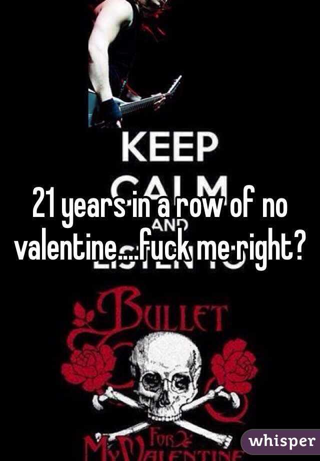 21 years in a row of no valentine....fuck me right?