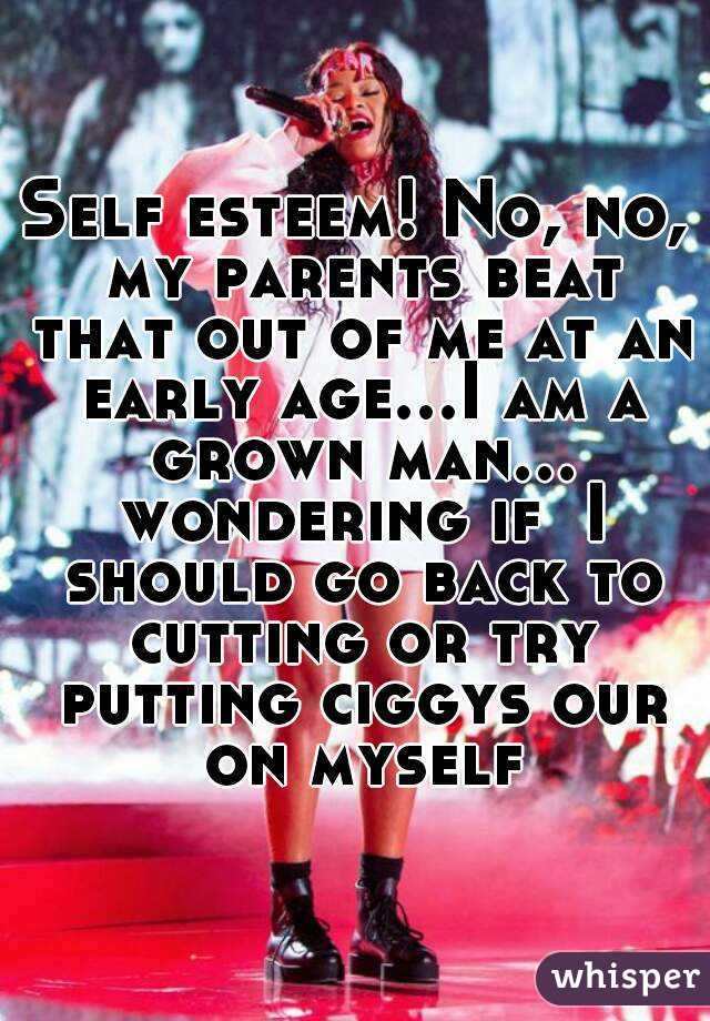 Self esteem! No, no, my parents beat that out of me at an early age...I am a grown man... wondering if  I should go back to cutting or try putting ciggys our on myself