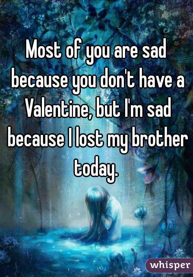 Most of you are sad because you don't have a Valentine, but I'm sad because I lost my brother today.