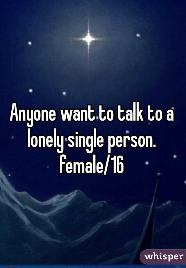 Anyone want to talk to a lonely single person. female/16
