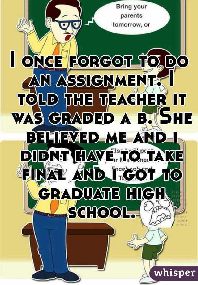 I once forgot to do an assignment. I told the teacher it was graded a b. She believed me and i didnt have to take final and i got to graduate high school.